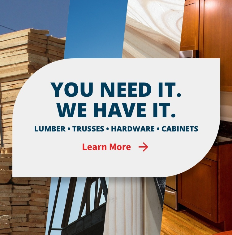 You Need It. We Have It. Lumber - Trusses - Hardware - Cabinets